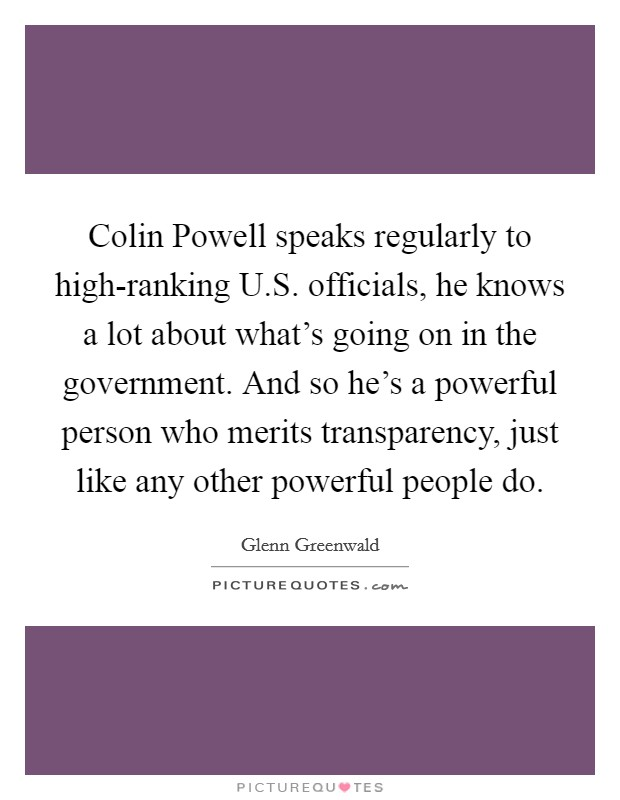 Colin Powell speaks regularly to high-ranking U.S. officials, he knows a lot about what's going on in the government. And so he's a powerful person who merits transparency, just like any other powerful people do. Picture Quote #1
