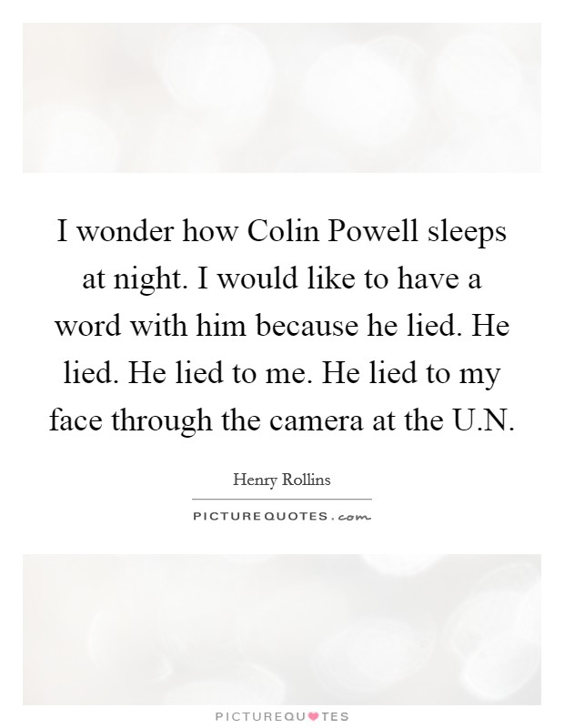 I wonder how Colin Powell sleeps at night. I would like to have a word with him because he lied. He lied. He lied to me. He lied to my face through the camera at the U.N Picture Quote #1