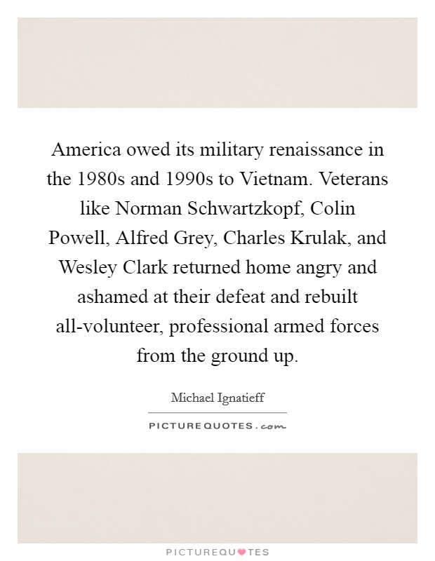America owed its military renaissance in the 1980s and 1990s to Vietnam. Veterans like Norman Schwartzkopf, Colin Powell, Alfred Grey, Charles Krulak, and Wesley Clark returned home angry and ashamed at their defeat and rebuilt all-volunteer, professional armed forces from the ground up Picture Quote #1