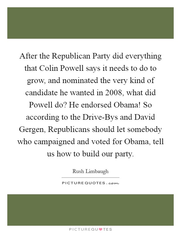 After the Republican Party did everything that Colin Powell says it needs to do to grow, and nominated the very kind of candidate he wanted in 2008, what did Powell do? He endorsed Obama! So according to the Drive-Bys and David Gergen, Republicans should let somebody who campaigned and voted for Obama, tell us how to build our party Picture Quote #1