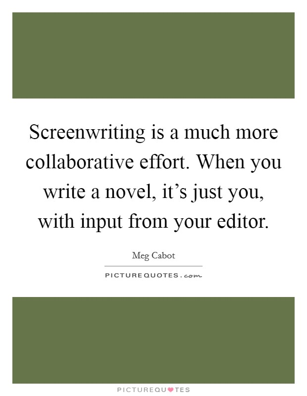 Screenwriting is a much more collaborative effort. When you write a novel, it's just you, with input from your editor Picture Quote #1