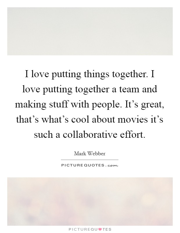 I love putting things together. I love putting together a team and making stuff with people. It's great, that's what's cool about movies it's such a collaborative effort Picture Quote #1