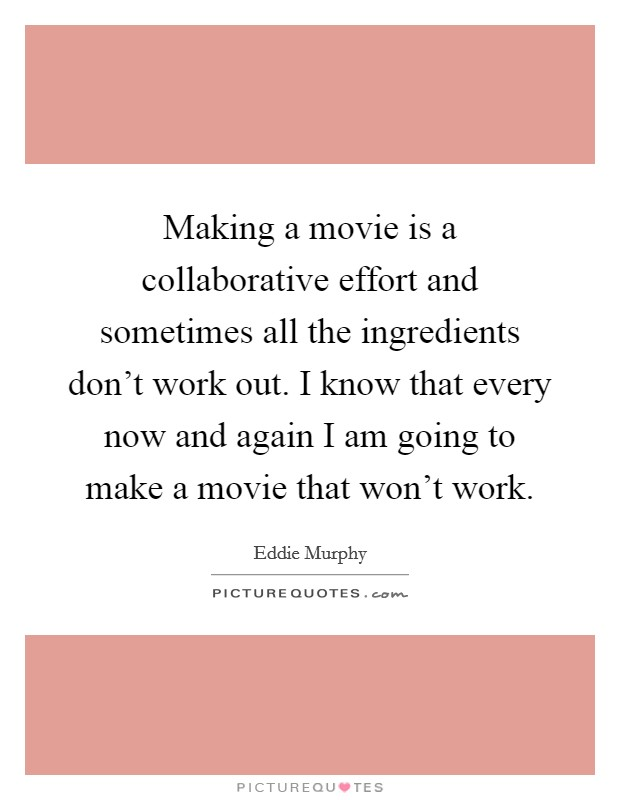 Making a movie is a collaborative effort and sometimes all the ingredients don't work out. I know that every now and again I am going to make a movie that won't work Picture Quote #1