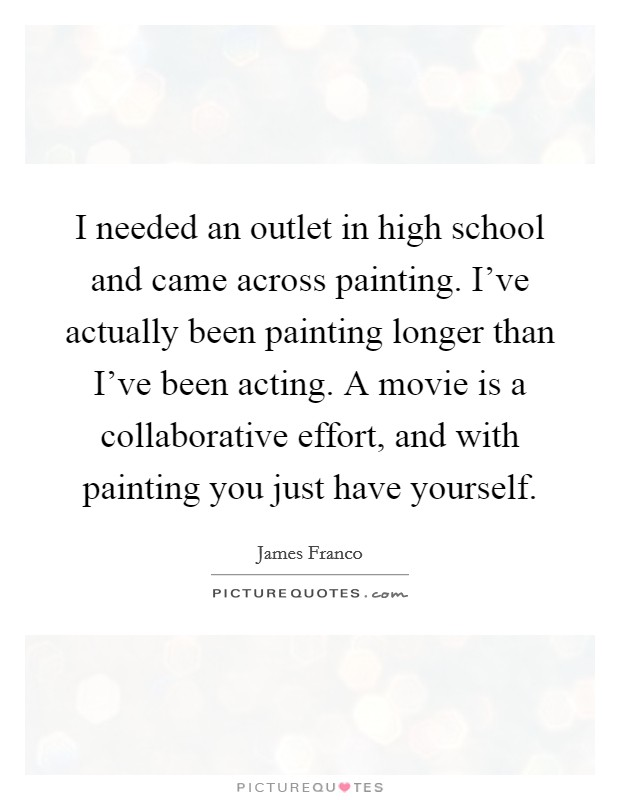I needed an outlet in high school and came across painting. I've actually been painting longer than I've been acting. A movie is a collaborative effort, and with painting you just have yourself Picture Quote #1
