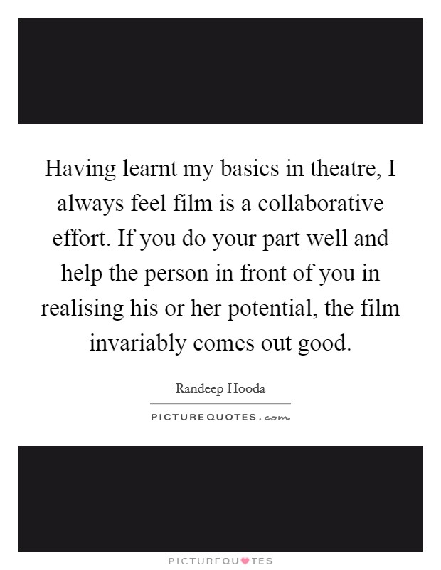 Having learnt my basics in theatre, I always feel film is a collaborative effort. If you do your part well and help the person in front of you in realising his or her potential, the film invariably comes out good. Picture Quote #1