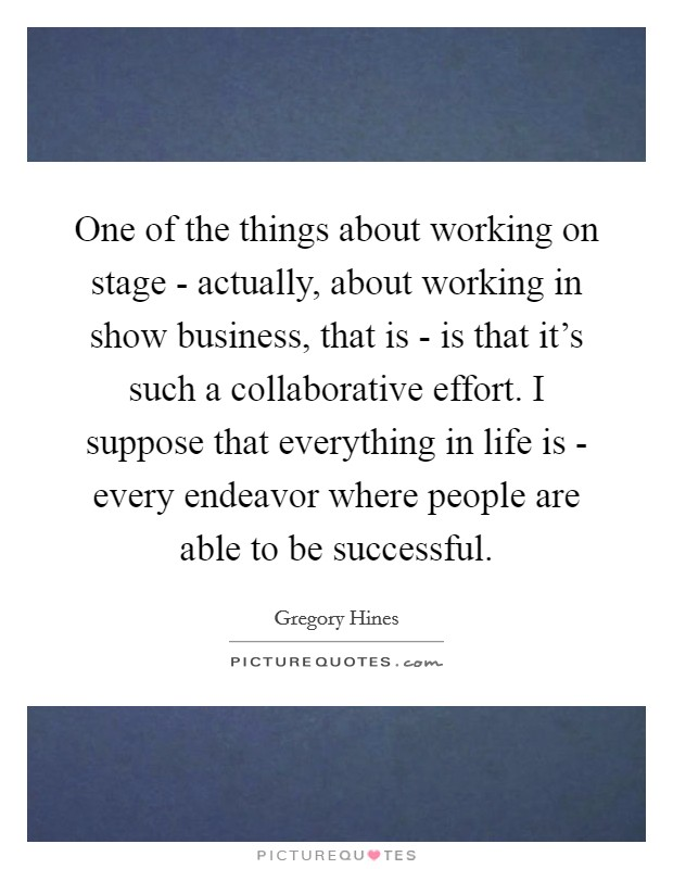 One of the things about working on stage - actually, about working in show business, that is - is that it's such a collaborative effort. I suppose that everything in life is - every endeavor where people are able to be successful Picture Quote #1