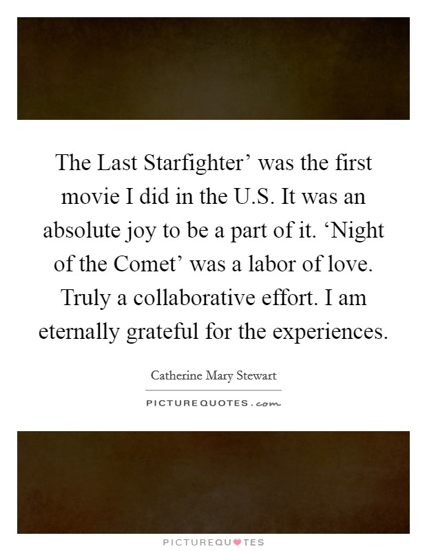 The Last Starfighter' was the first movie I did in the U.S. It was an absolute joy to be a part of it. 'Night of the Comet' was a labor of love. Truly a collaborative effort. I am eternally grateful for the experiences Picture Quote #1
