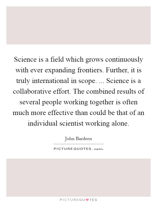 Science is a field which grows continuously with ever expanding frontiers. Further, it is truly international in scope. ... Science is a collaborative effort. The combined results of several people working together is often much more effective than could be that of an individual scientist working alone Picture Quote #1