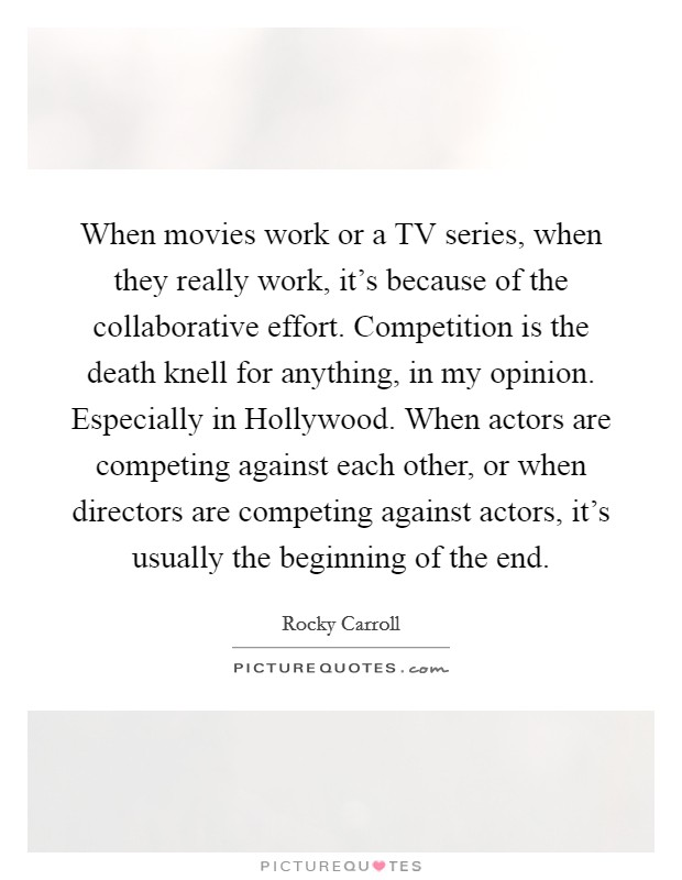 When movies work or a TV series, when they really work, it's because of the collaborative effort. Competition is the death knell for anything, in my opinion. Especially in Hollywood. When actors are competing against each other, or when directors are competing against actors, it's usually the beginning of the end Picture Quote #1