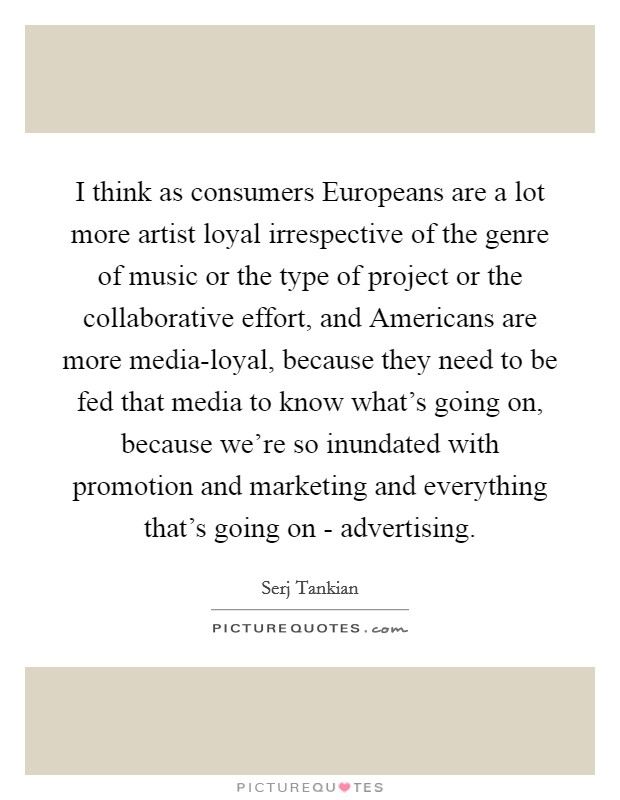 I think as consumers Europeans are a lot more artist loyal irrespective of the genre of music or the type of project or the collaborative effort, and Americans are more media-loyal, because they need to be fed that media to know what's going on, because we're so inundated with promotion and marketing and everything that's going on - advertising Picture Quote #1