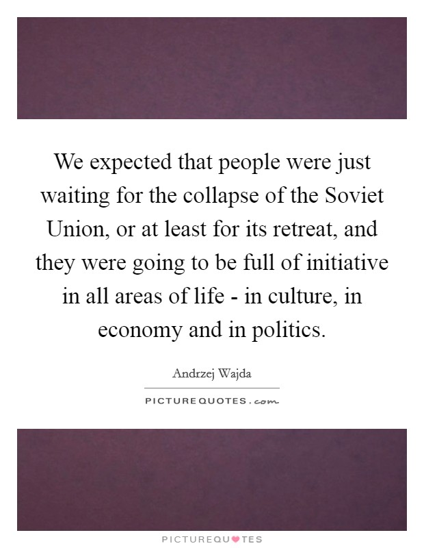 We expected that people were just waiting for the collapse of the Soviet Union, or at least for its retreat, and they were going to be full of initiative in all areas of life - in culture, in economy and in politics Picture Quote #1