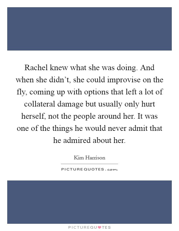 Rachel knew what she was doing. And when she didn't, she could improvise on the fly, coming up with options that left a lot of collateral damage but usually only hurt herself, not the people around her. It was one of the things he would never admit that he admired about her Picture Quote #1