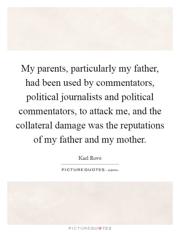 My parents, particularly my father, had been used by commentators, political journalists and political commentators, to attack me, and the collateral damage was the reputations of my father and my mother Picture Quote #1