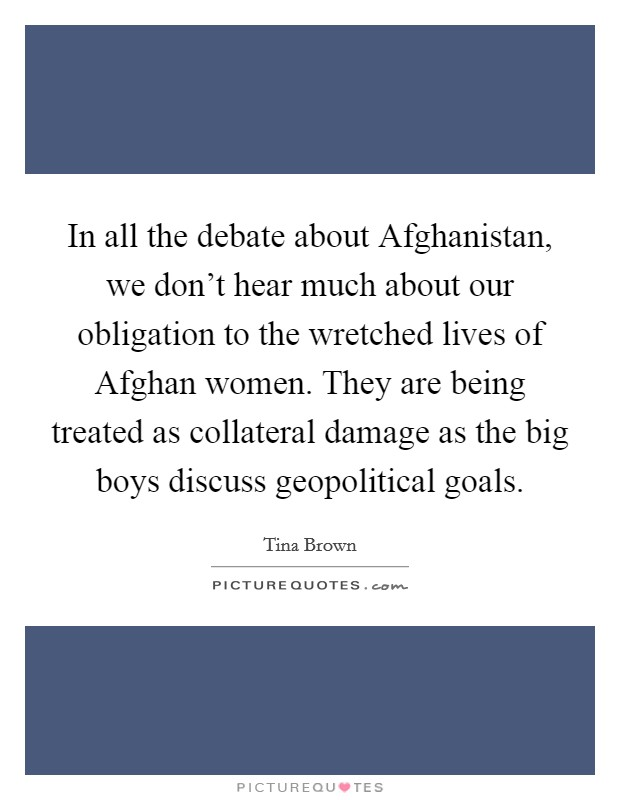 In all the debate about Afghanistan, we don't hear much about our obligation to the wretched lives of Afghan women. They are being treated as collateral damage as the big boys discuss geopolitical goals Picture Quote #1