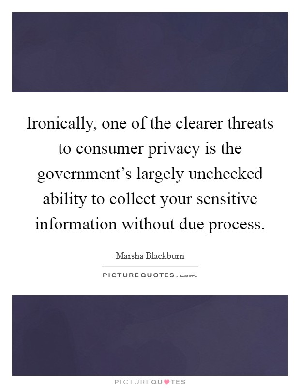 Ironically, one of the clearer threats to consumer privacy is the government's largely unchecked ability to collect your sensitive information without due process. Picture Quote #1