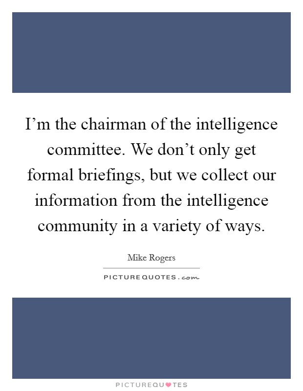 I'm the chairman of the intelligence committee. We don't only get formal briefings, but we collect our information from the intelligence community in a variety of ways. Picture Quote #1