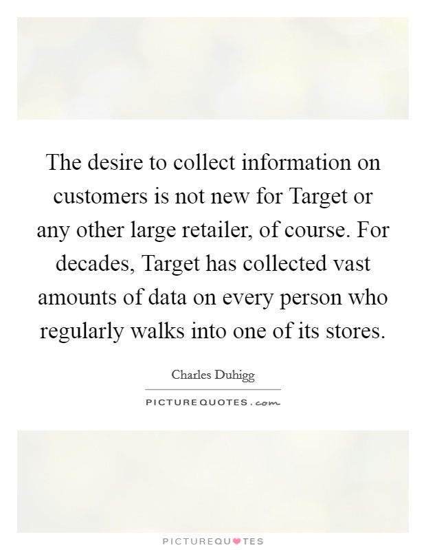 The desire to collect information on customers is not new for Target or any other large retailer, of course. For decades, Target has collected vast amounts of data on every person who regularly walks into one of its stores Picture Quote #1