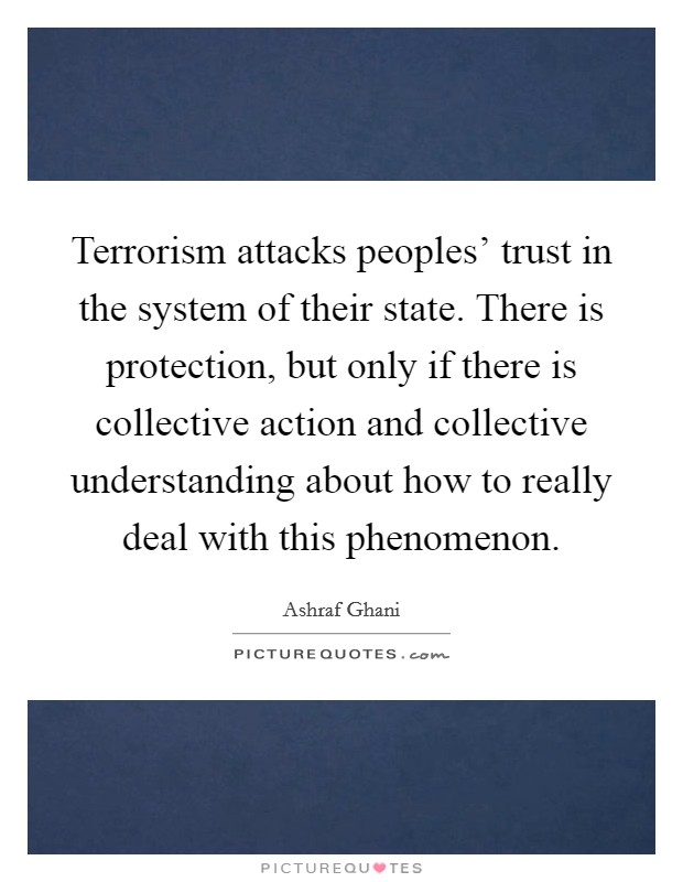 Terrorism attacks peoples' trust in the system of their state. There is protection, but only if there is collective action and collective understanding about how to really deal with this phenomenon Picture Quote #1