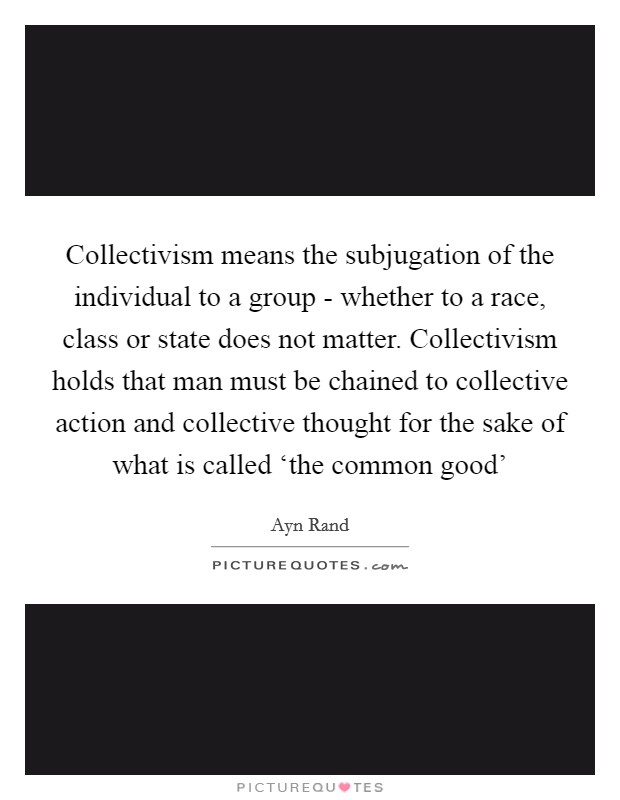 Collectivism means the subjugation of the individual to a group - whether to a race, class or state does not matter. Collectivism holds that man must be chained to collective action and collective thought for the sake of what is called 'the common good' Picture Quote #1