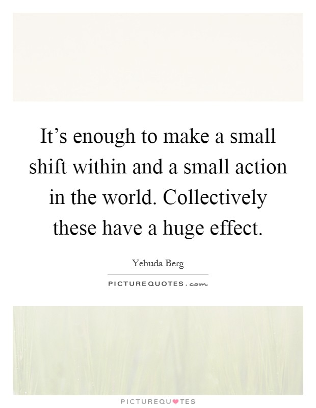It's enough to make a small shift within and a small action in the world. Collectively these have a huge effect Picture Quote #1