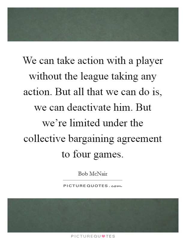 We can take action with a player without the league taking any action. But all that we can do is, we can deactivate him. But we're limited under the collective bargaining agreement to four games Picture Quote #1