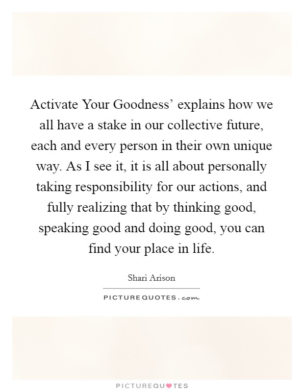 Activate Your Goodness' explains how we all have a stake in our collective future, each and every person in their own unique way. As I see it, it is all about personally taking responsibility for our actions, and fully realizing that by thinking good, speaking good and doing good, you can find your place in life Picture Quote #1