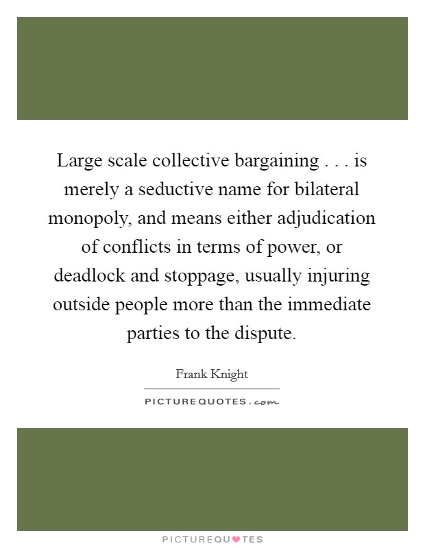 Large scale collective bargaining . . . is merely a seductive name for bilateral monopoly, and means either adjudication of conflicts in terms of power, or deadlock and stoppage, usually injuring outside people more than the immediate parties to the dispute Picture Quote #1
