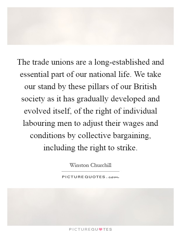 The trade unions are a long-established and essential part of our national life. We take our stand by these pillars of our British society as it has gradually developed and evolved itself, of the right of individual labouring men to adjust their wages and conditions by collective bargaining, including the right to strike Picture Quote #1