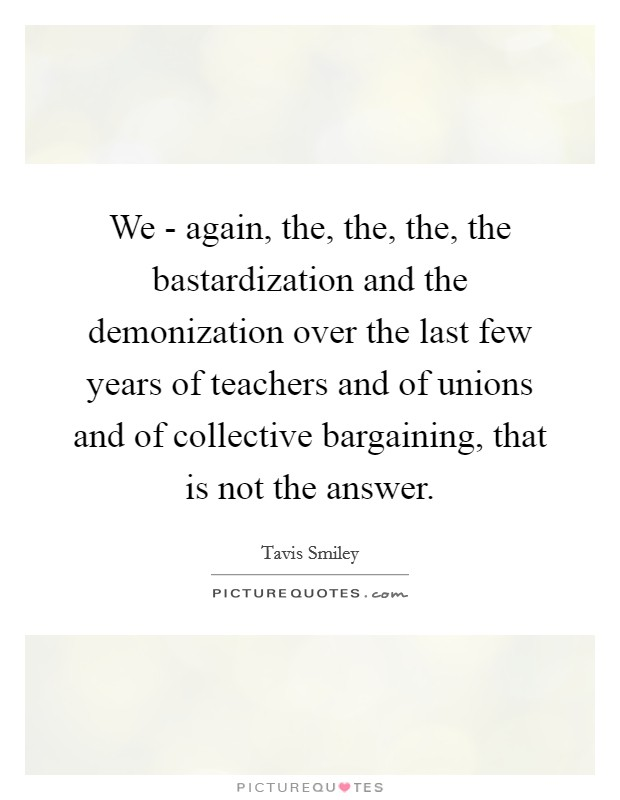 We - again, the, the, the, the bastardization and the demonization over the last few years of teachers and of unions and of collective bargaining, that is not the answer Picture Quote #1