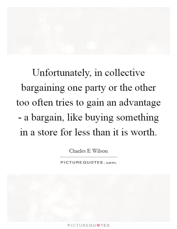 Unfortunately, in collective bargaining one party or the other too often tries to gain an advantage - a bargain, like buying something in a store for less than it is worth Picture Quote #1