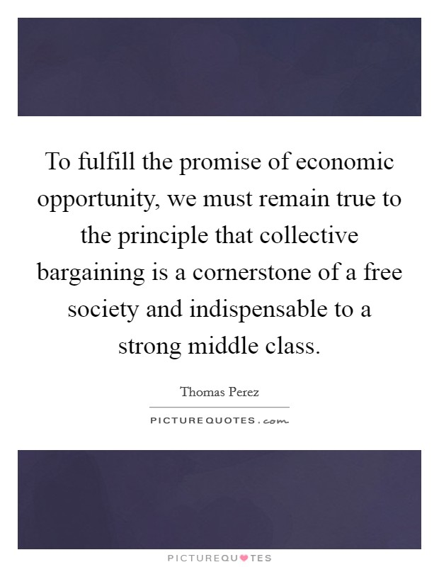 To fulfill the promise of economic opportunity, we must remain true to the principle that collective bargaining is a cornerstone of a free society and indispensable to a strong middle class Picture Quote #1