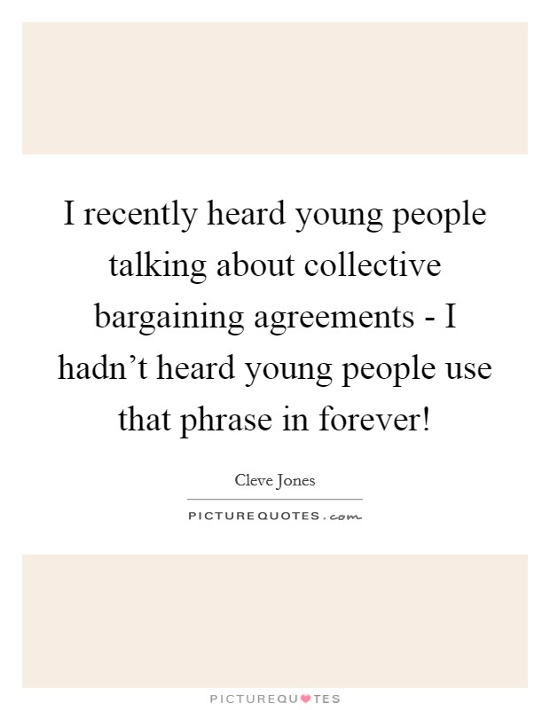 I recently heard young people talking about collective bargaining agreements - I hadn't heard young people use that phrase in forever! Picture Quote #1