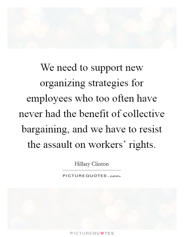 We need to support new organizing strategies for employees who too often have never had the benefit of collective bargaining, and we have to resist the assault on workers' rights Picture Quote #1