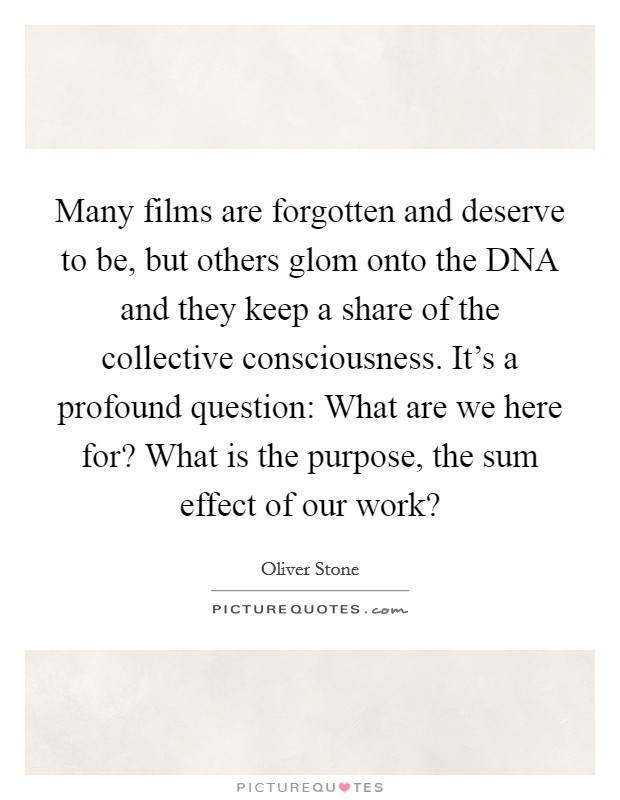 Many films are forgotten and deserve to be, but others glom onto the DNA and they keep a share of the collective consciousness. It's a profound question: What are we here for? What is the purpose, the sum effect of our work? Picture Quote #1