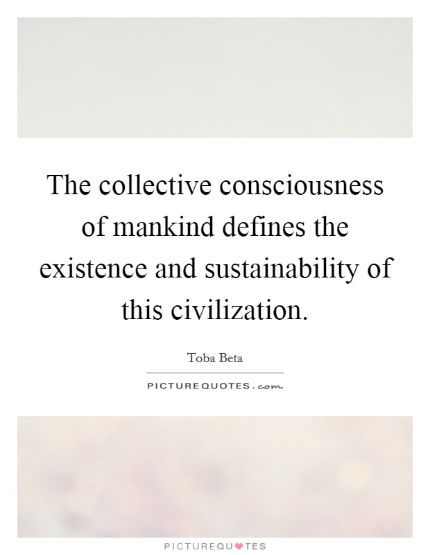 The collective consciousness of mankind defines the existence and sustainability of this civilization. Picture Quote #1