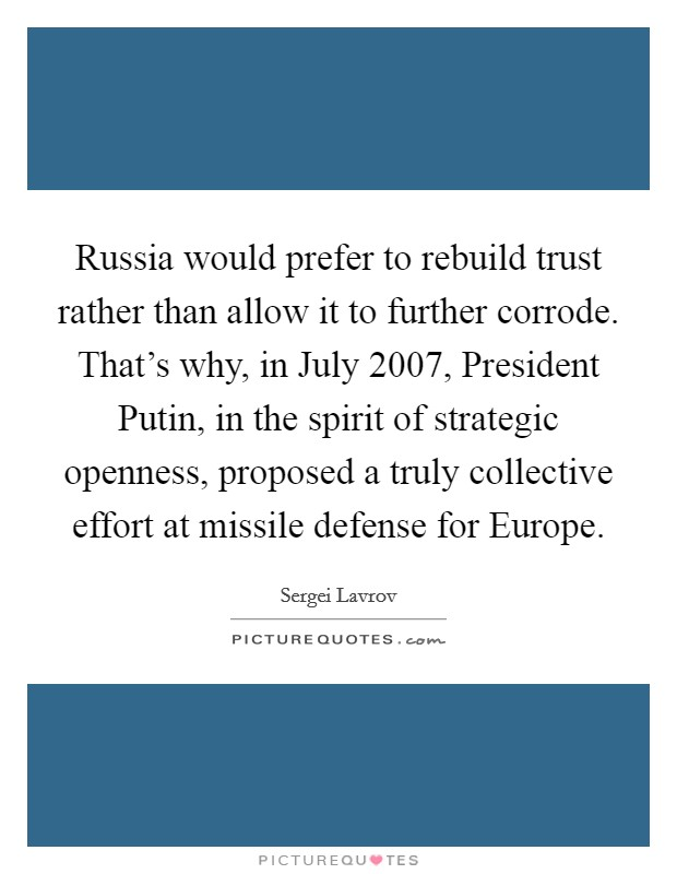 Russia would prefer to rebuild trust rather than allow it to further corrode. That's why, in July 2007, President Putin, in the spirit of strategic openness, proposed a truly collective effort at missile defense for Europe Picture Quote #1