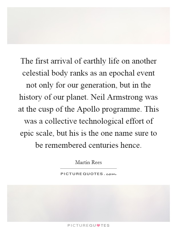 The first arrival of earthly life on another celestial body ranks as an epochal event not only for our generation, but in the history of our planet. Neil Armstrong was at the cusp of the Apollo programme. This was a collective technological effort of epic scale, but his is the one name sure to be remembered centuries hence Picture Quote #1