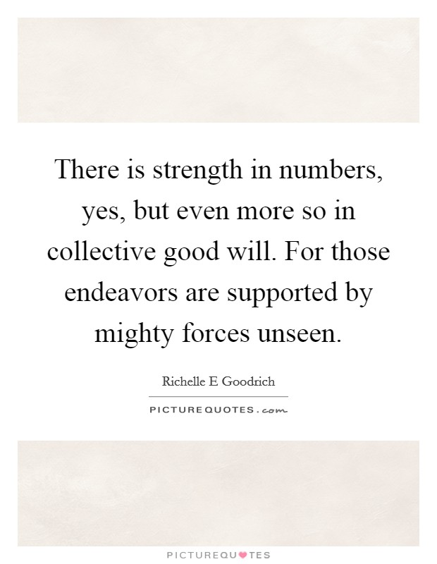 There is strength in numbers, yes, but even more so in collective good will. For those endeavors are supported by mighty forces unseen Picture Quote #1