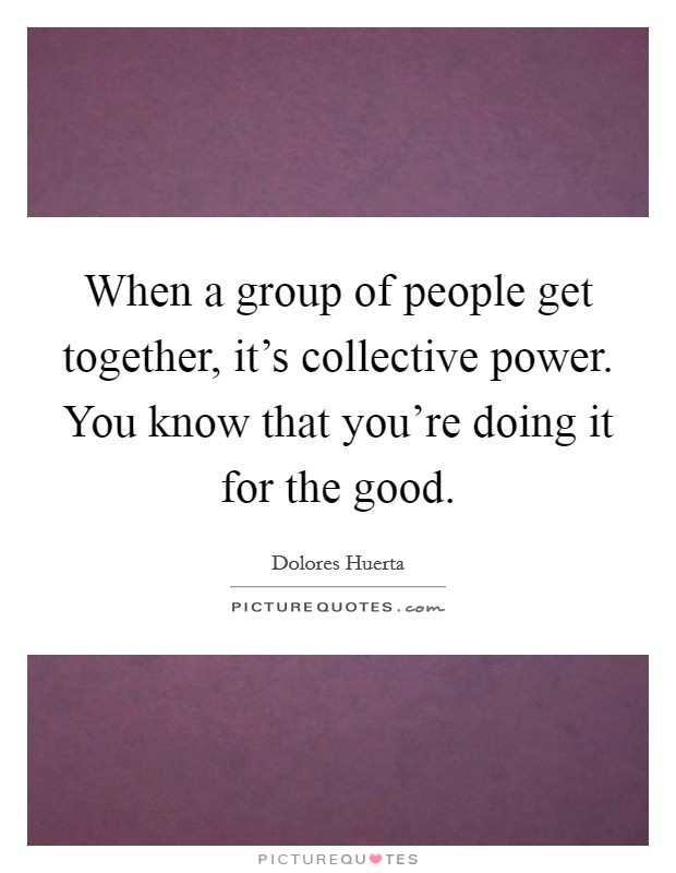 When a group of people get together, it's collective power. You know that you're doing it for the good Picture Quote #1