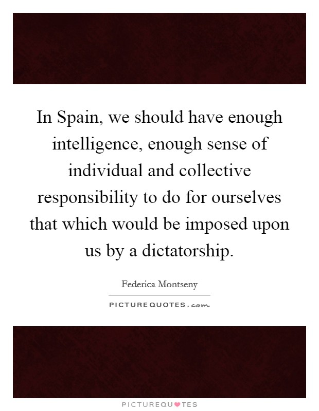 In Spain, we should have enough intelligence, enough sense of individual and collective responsibility to do for ourselves that which would be imposed upon us by a dictatorship Picture Quote #1