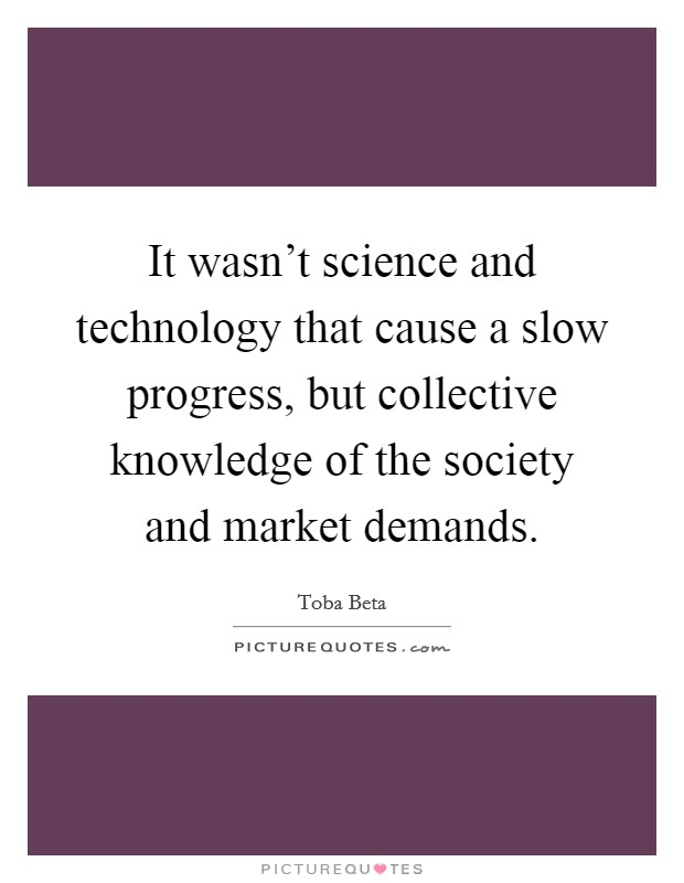 It wasn't science and technology that cause a slow progress, but collective knowledge of the society and market demands. Picture Quote #1