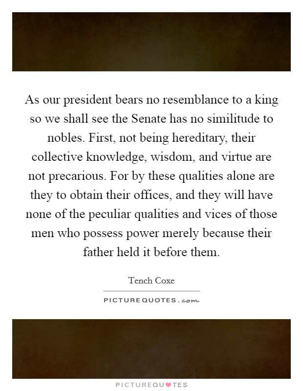 As our president bears no resemblance to a king so we shall see the Senate has no similitude to nobles. First, not being hereditary, their collective knowledge, wisdom, and virtue are not precarious. For by these qualities alone are they to obtain their offices, and they will have none of the peculiar qualities and vices of those men who possess power merely because their father held it before them Picture Quote #1