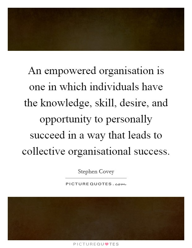 An empowered organisation is one in which individuals have the knowledge, skill, desire, and opportunity to personally succeed in a way that leads to collective organisational success Picture Quote #1
