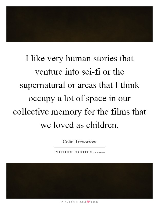 I like very human stories that venture into sci-fi or the supernatural or areas that I think occupy a lot of space in our collective memory for the films that we loved as children Picture Quote #1