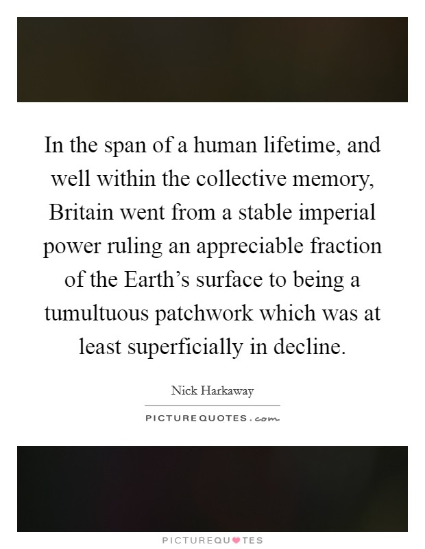 In the span of a human lifetime, and well within the collective memory, Britain went from a stable imperial power ruling an appreciable fraction of the Earth's surface to being a tumultuous patchwork which was at least superficially in decline Picture Quote #1