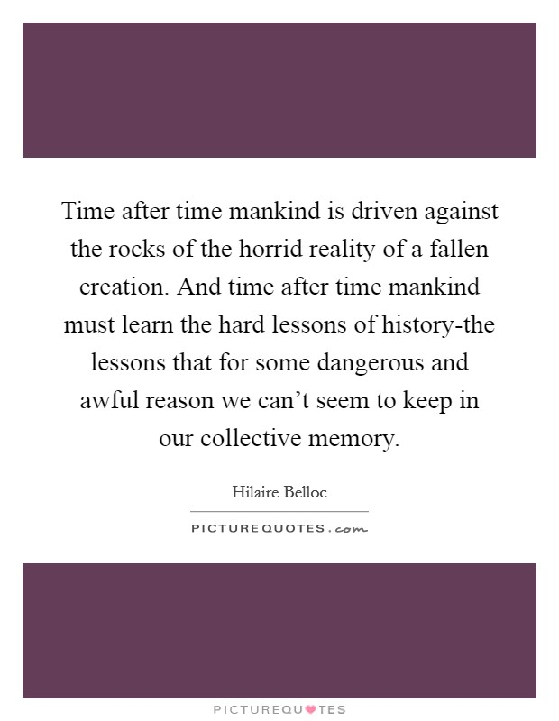 Time after time mankind is driven against the rocks of the horrid reality of a fallen creation. And time after time mankind must learn the hard lessons of history-the lessons that for some dangerous and awful reason we can't seem to keep in our collective memory Picture Quote #1