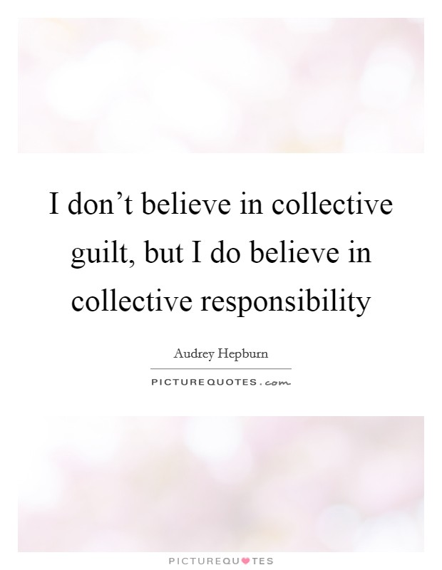 I don't believe in collective guilt, but I do believe in collective responsibility Picture Quote #1