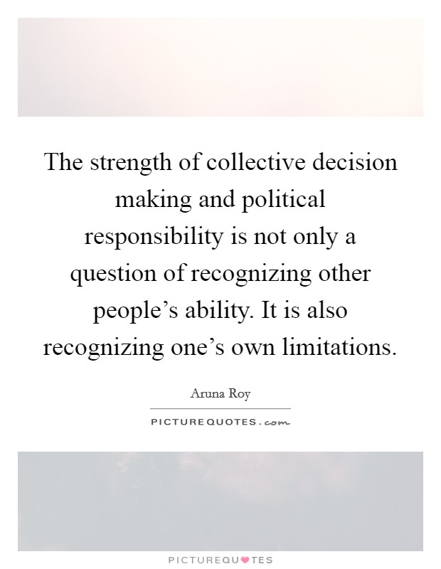 The strength of collective decision making and political responsibility is not only a question of recognizing other people's ability. It is also recognizing one's own limitations Picture Quote #1
