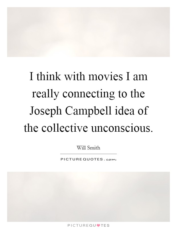 I think with movies I am really connecting to the Joseph Campbell idea of the collective unconscious Picture Quote #1