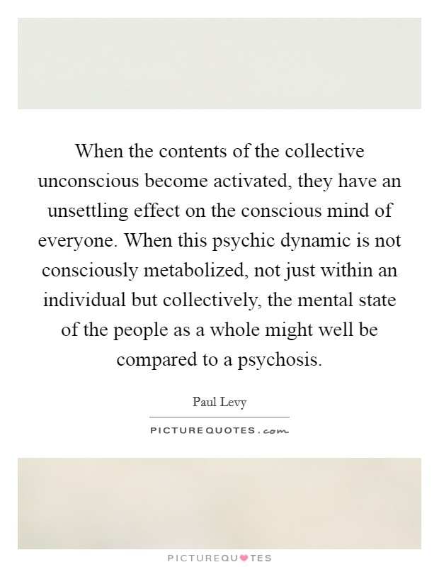 When the contents of the collective unconscious become activated, they have an unsettling effect on the conscious mind of everyone. When this psychic dynamic is not consciously metabolized, not just within an individual but collectively, the mental state of the people as a whole might well be compared to a psychosis Picture Quote #1